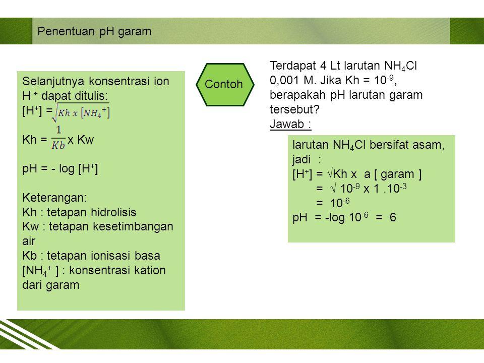 Penentuan pH garam Selanjutnya konsentrasi ion H + dapat ditulis: [H + ] = Kh = x Kw pH = - log [H + ] Keterangan: Kh : tetapan hidrolisis Kw : tetapa