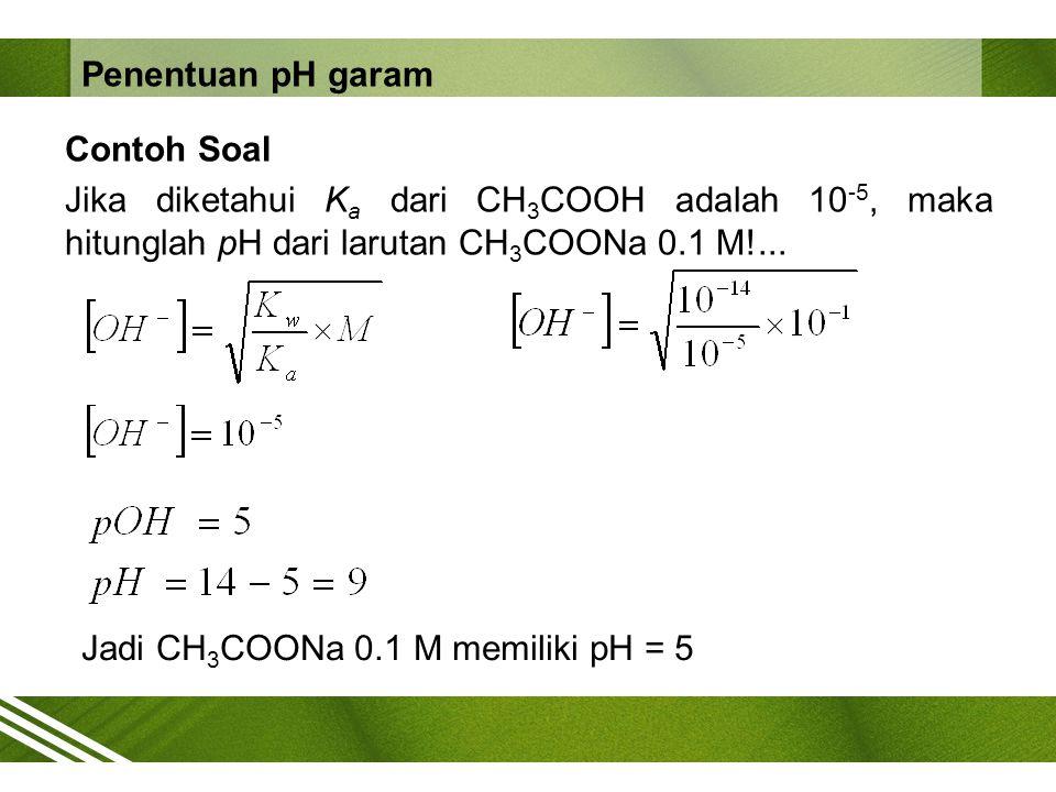 Contoh Soal Jika diketahui K a dari CH 3 COOH adalah 10 -5, maka hitunglah pH dari larutan CH 3 COONa 0.1 M!... Jadi CH 3 COONa 0.1 M memiliki pH = 5