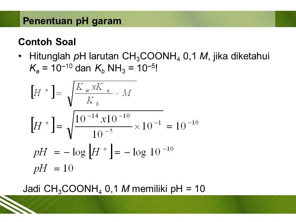 Contoh Soal Hitunglah pH larutan CH 3 COONH 4 0,1 M, jika diketahui K a = 10 –10 dan K b NH 3 = 10 –5 ! Jadi CH 3 COONH 4 0,1 M memiliki pH = 10