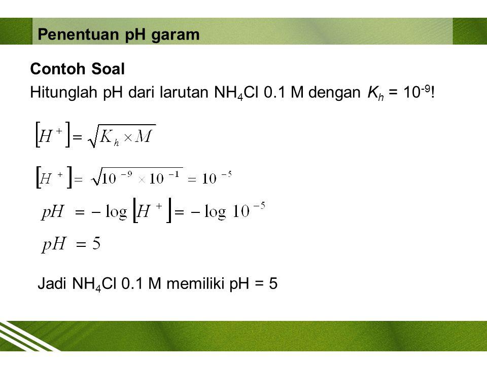 Contoh Soal Hitunglah pH dari larutan NH 4 Cl 0.1 M dengan K h = 10 -9 ! Jadi NH 4 Cl 0.1 M memiliki pH = 5