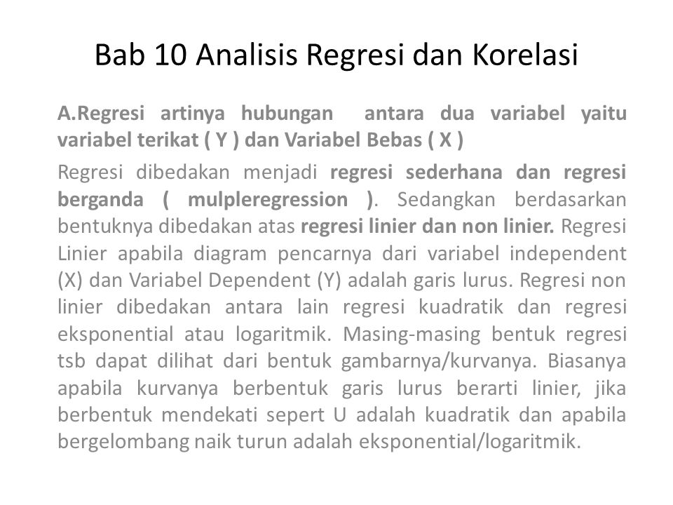 Bab 10 Analisis Regresi dan Korelasi A.Regresi artinya hubungan antara dua variabel yaitu variabel terikat ( Y ) dan Variabel Bebas ( X ) Regresi dibe