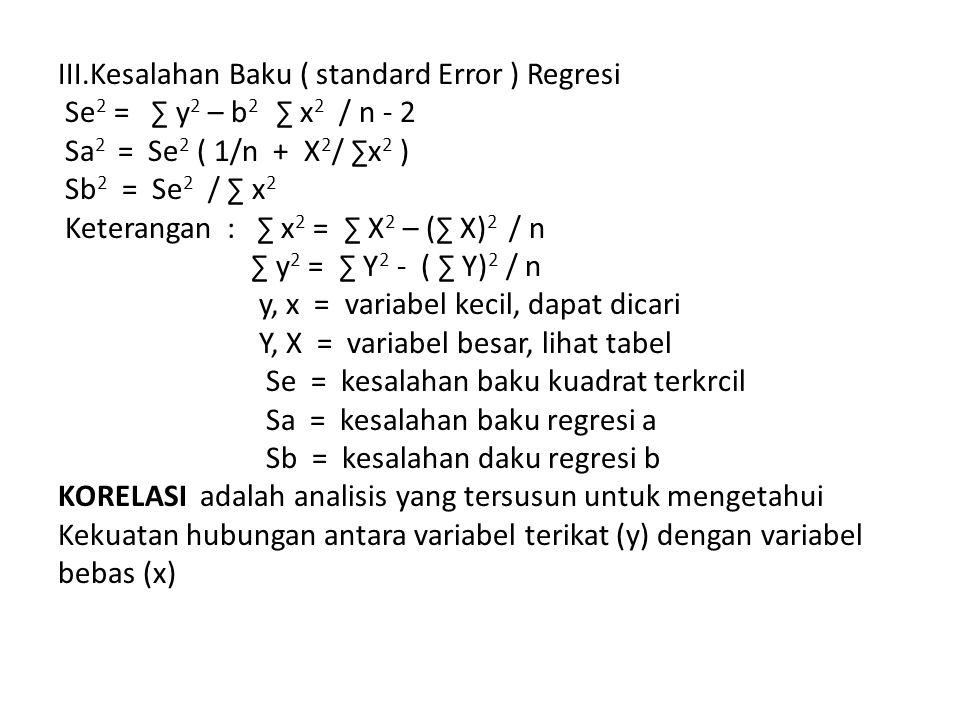 III.Kesalahan Baku ( standard Error ) Regresi Se 2 = ∑ y 2 – b 2 ∑ x 2 / n - 2 Sa 2 = Se 2 ( 1/n + X 2 / ∑x 2 ) Sb 2 = Se 2 / ∑ x 2 Keterangan : ∑ x 2