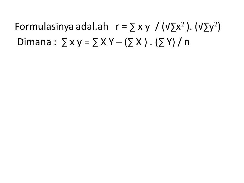 Formulasinya adal.ah r = ∑ x y / (√∑x 2 ). (√∑y 2 ) Dimana : ∑ x y = ∑ X Y – (∑ X ). (∑ Y) / n