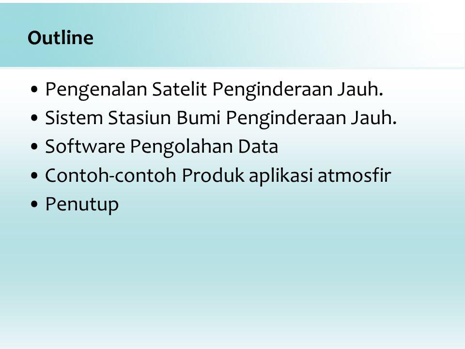 Outline Pengenalan Satelit Penginderaan Jauh. Sistem Stasiun Bumi Penginderaan Jauh. Software Pengolahan Data Contoh-contoh Produk aplikasi atmosfir P