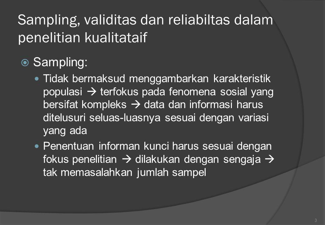Sampling, validitas dan reliabiltas dalam penelitian kualitataif  Sampling: Tidak bermaksud menggambarkan karakteristik populasi  terfokus pada feno