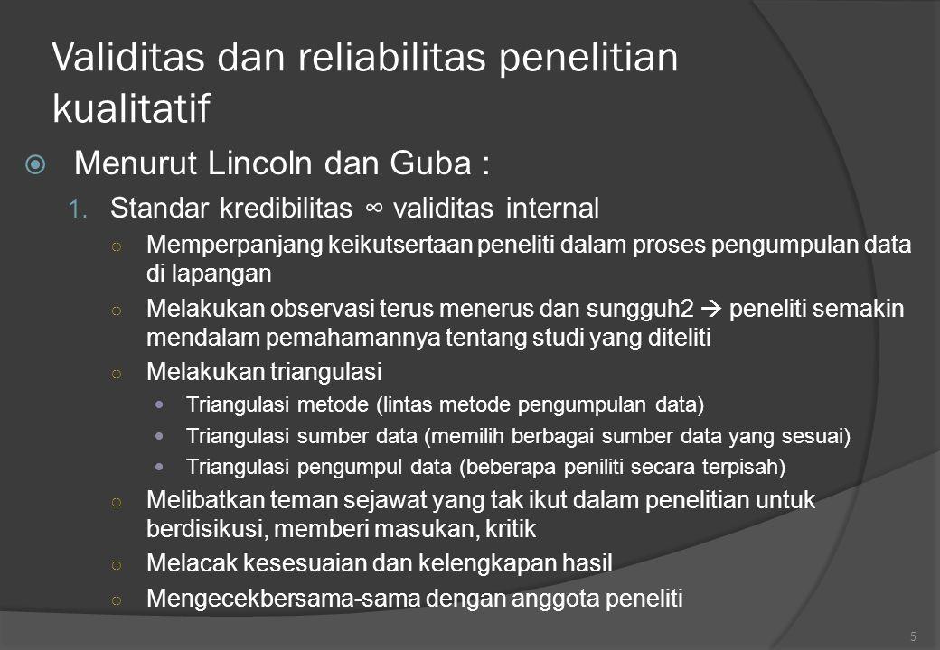 Validitas dan reliabilitas penelitian kualitatif  Menurut Lincoln dan Guba : 1. Standar kredibilitas ∞ validitas internal ○ Memperpanjang keikutserta