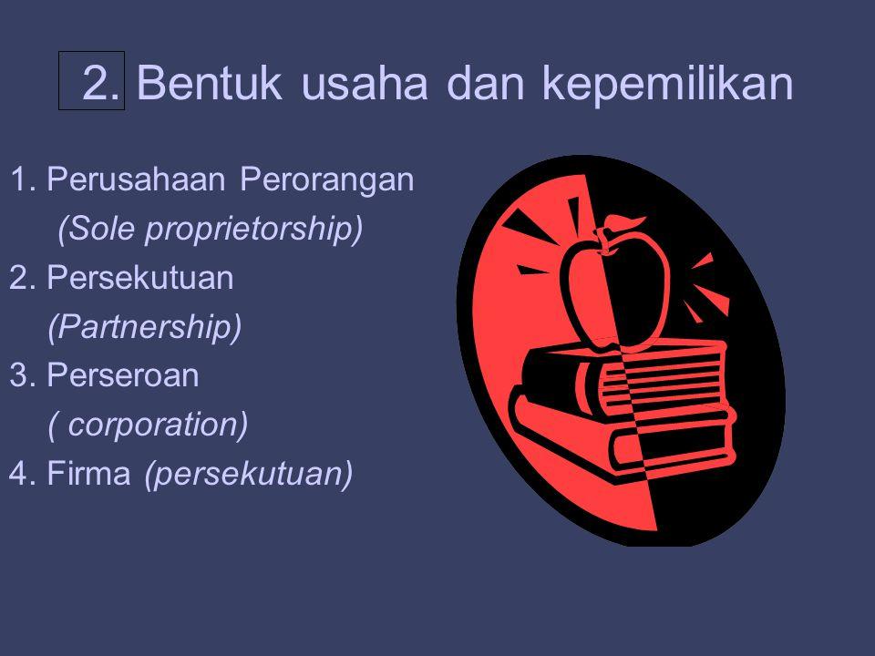 2. Bentuk usaha dan kepemilikan 1. Perusahaan Perorangan (Sole proprietorship) 2. Persekutuan (Partnership) 3. Perseroan ( corporation) 4. Firma (pers