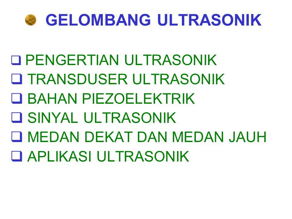 GELOMBANG ULTRASONIK  PENGERTIAN ULTRASONIK  TRANSDUSER ULTRASONIK  BAHAN PIEZOELEKTRIK  SINYAL ULTRASONIK  MEDAN DEKAT DAN MEDAN JAUH  APLIKASI ULTRASONIK