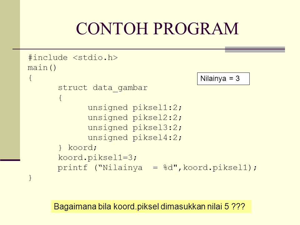 CONTOH PROGRAM #include main() { struct data_gambar { unsigned piksel1:2; unsigned piksel2:2; unsigned piksel3:2; unsigned piksel4:2; } koord; koord.piksel1=3; printf ( Nilainya = %d ,koord.piksel1); } Nilainya = 3 Bagaimana bila koord.piksel dimasukkan nilai 5