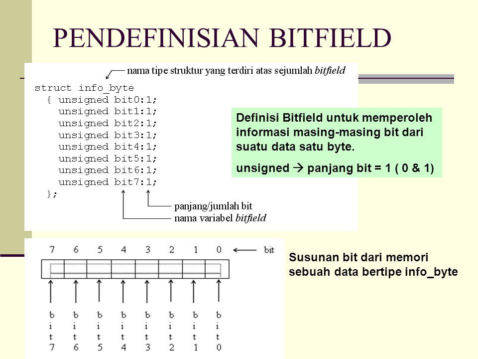 CONTOH PROGRAM BITFIELD #include main() { struct info_byte /* definisi tipe bitfield */ { unsigned bit0:1;/* bit ke-0 */ unsigned bit1:1;/* bit ke-1 */ unsigned bit2:1;/* bit ke-2 */ unsigned bit3:1;/* bit ke-3 */ unsigned bit4:1;/* bit ke-4 */ unsigned bit5:1;/* bit ke-5 */ unsigned bit6:1;/* bit ke-6 */ unsigned bit7:1;/* bit ke-7 */ }; /* deklarasi variabel union dan elemen bitfield */ union { unsigned char karakter; struct info_byte byte; } ascii; printf( Masukkan sebuah karakter : ); scanf( %c , &ascii.karakter); printf( \nKode ASCII dari karakter %c adalah %d\n , ascii.karakter, ascii.karakter); printf( Bentuk biner dari nilai %d adalah , ascii.karakter); printf( %d%d%d%d%d%d%d%d\n ,ascii.byte.bit7, ascii.byte.bit6, ascii.byte.bit5, ascii.byte.bit4, ascii.byte.bit3, ascii.byte.bit2, ascii.byte.bit1, ascii.byte.bit0); } Masukkan sebuah karakter : A Kode ASCII karakter A adalah 65 Bentuk biner dari nilai 65 adalah 01000001