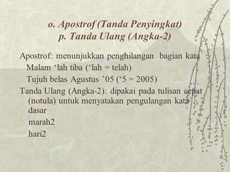 o. Apostrof (Tanda Penyingkat) p. Tanda Ulang (Angka-2) Apostrof: menunjukkan penghilangan bagian kata Malam 'lah tiba ('lah = telah) Tujuh belas Agus