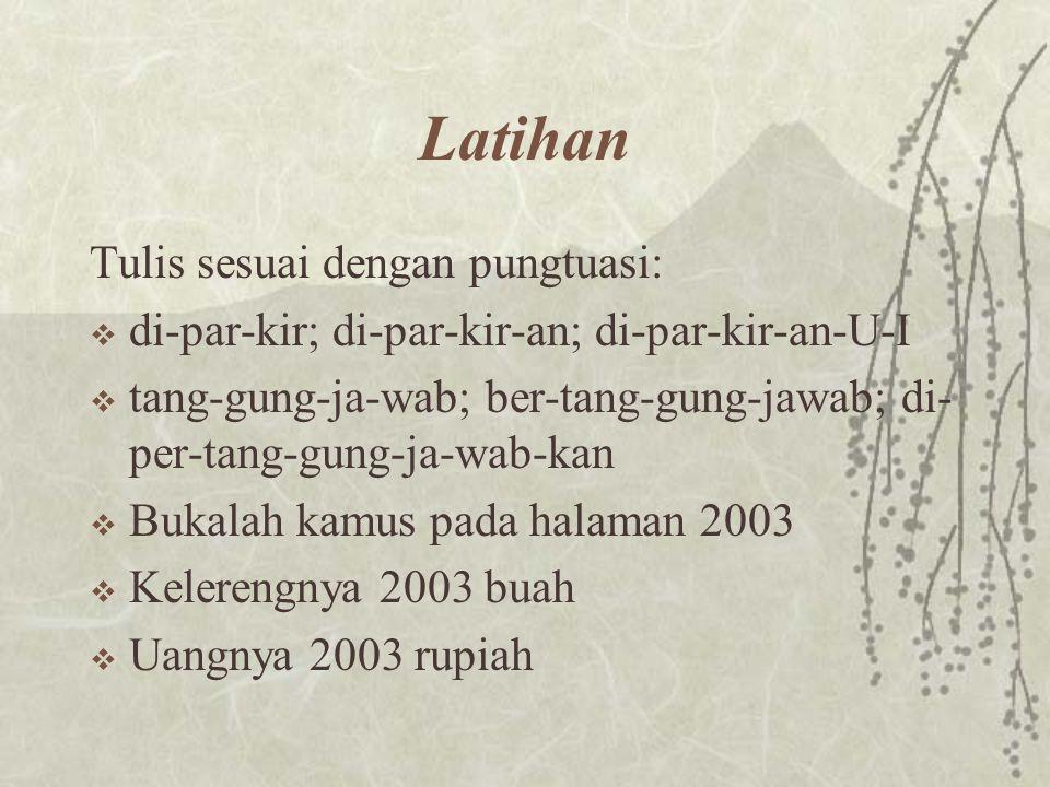 Latihan Tulis sesuai dengan pungtuasi:  di-par-kir; di-par-kir-an; di-par-kir-an-U-I  tang-gung-ja-wab; ber-tang-gung-jawab; di- per-tang-gung-ja-wa