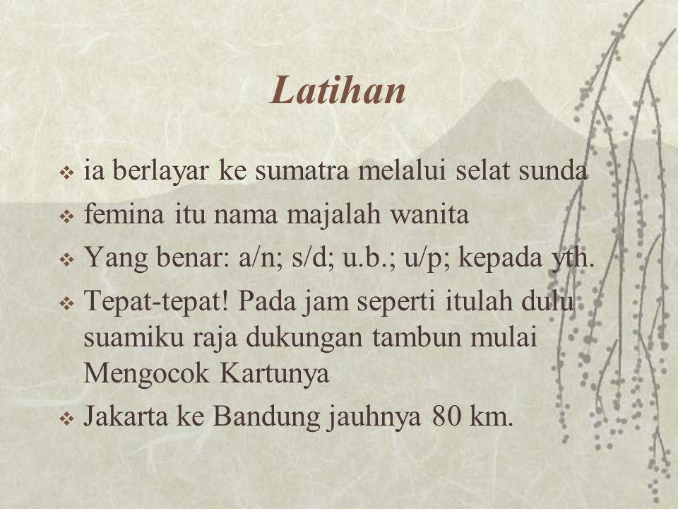 Latihan  ia berlayar ke sumatra melalui selat sunda  femina itu nama majalah wanita  Yang benar: a/n; s/d; u.b.; u/p; kepada yth.  Tepat-tepat! Pa