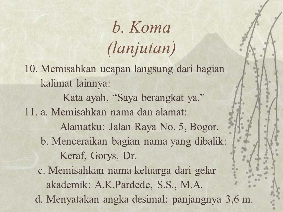 """b. Koma (lanjutan) 10. Memisahkan ucapan langsung dari bagian kalimat lainnya: Kata ayah, """"Saya berangkat ya."""" 11. a. Memisahkan nama dan alamat: Alam"""