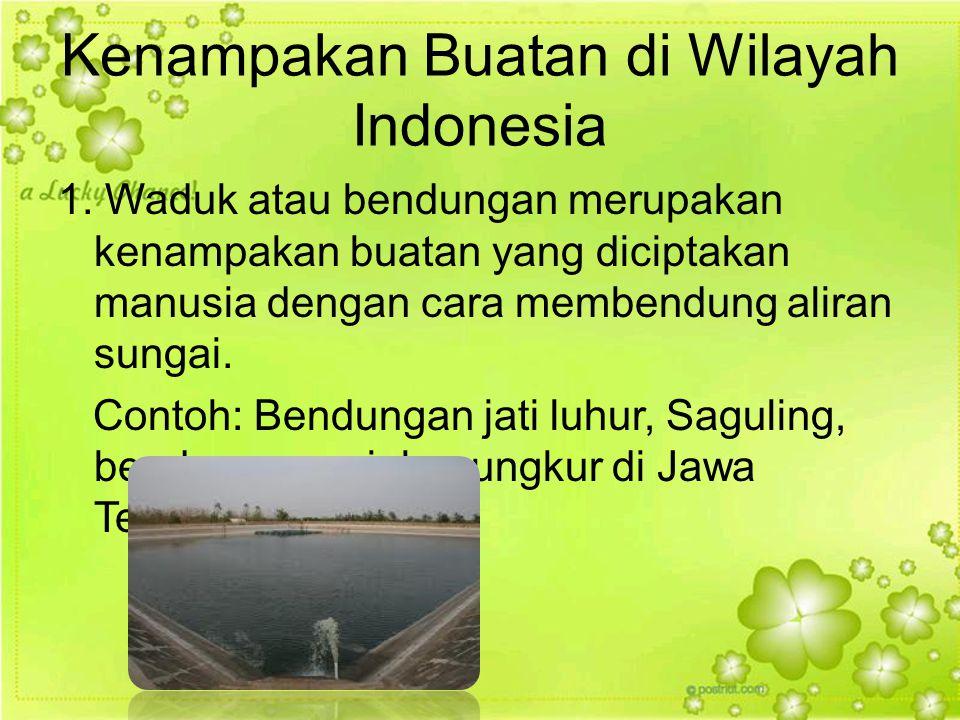 Kenampakan Buatan di Wilayah Indonesia 1. Waduk atau bendungan merupakan kenampakan buatan yang diciptakan manusia dengan cara membendung aliran sunga