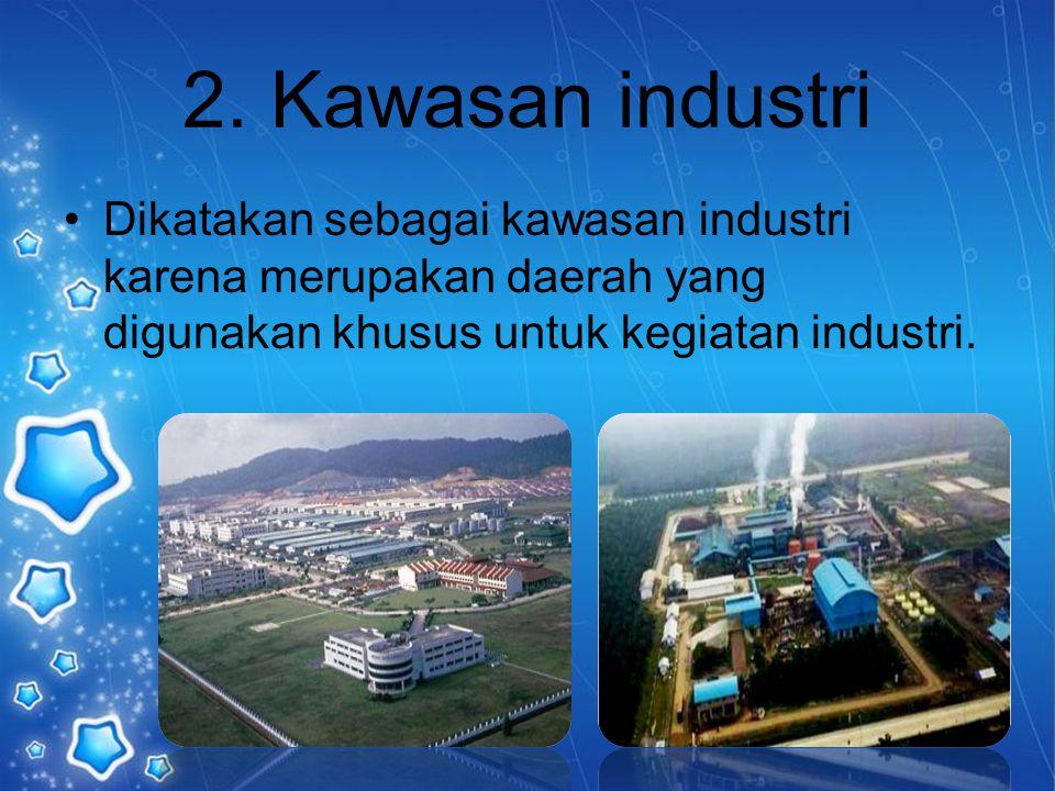 2. Kawasan industri Dikatakan sebagai kawasan industri karena merupakan daerah yang digunakan khusus untuk kegiatan industri.