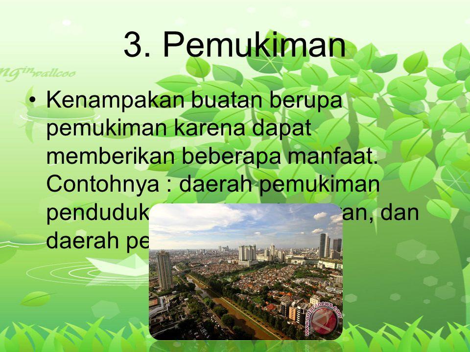3. Pemukiman Kenampakan buatan berupa pemukiman karena dapat memberikan beberapa manfaat. Contohnya : daerah pemukiman penduduk, daerah perkantoran, d