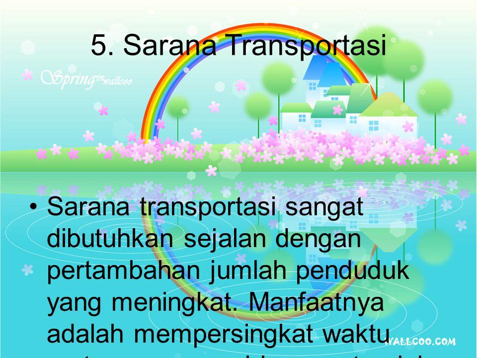 5. Sarana Transportasi Sarana transportasi sangat dibutuhkan sejalan dengan pertambahan jumlah penduduk yang meningkat. Manfaatnya adalah mempersingka