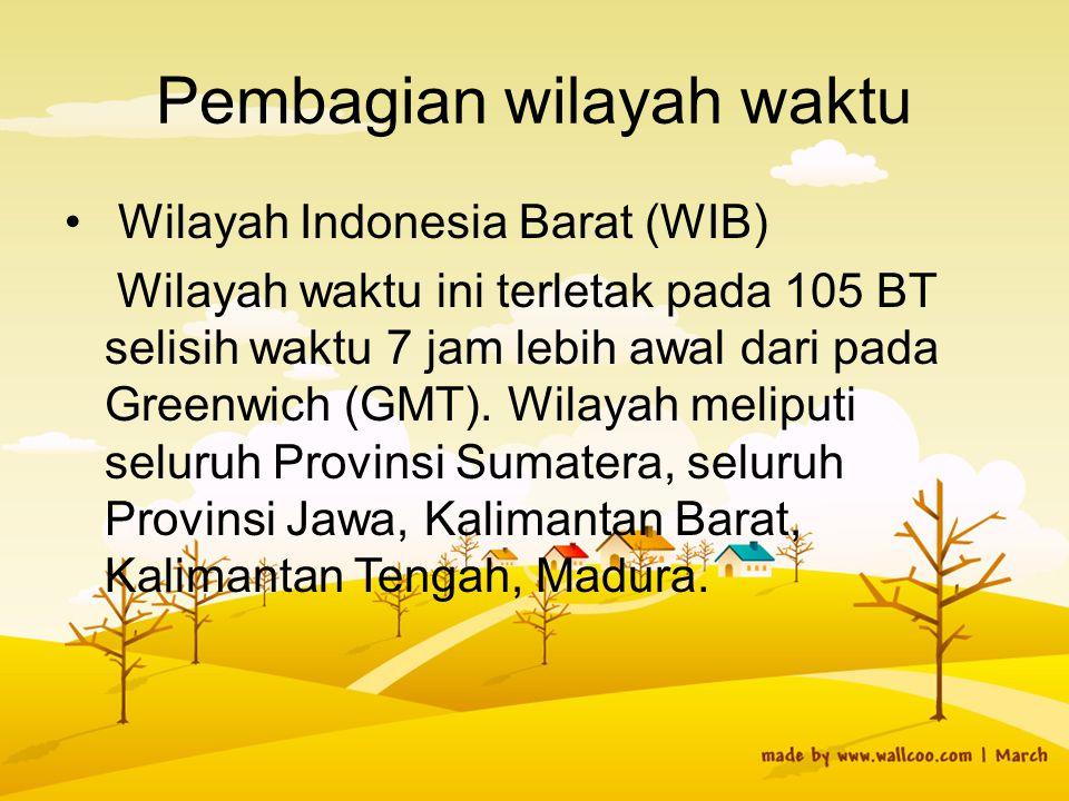 Pembagian wilayah waktu Wilayah Indonesia Barat (WIB) Wilayah waktu ini terletak pada 105 BT selisih waktu 7 jam lebih awal dari pada Greenwich (GMT).
