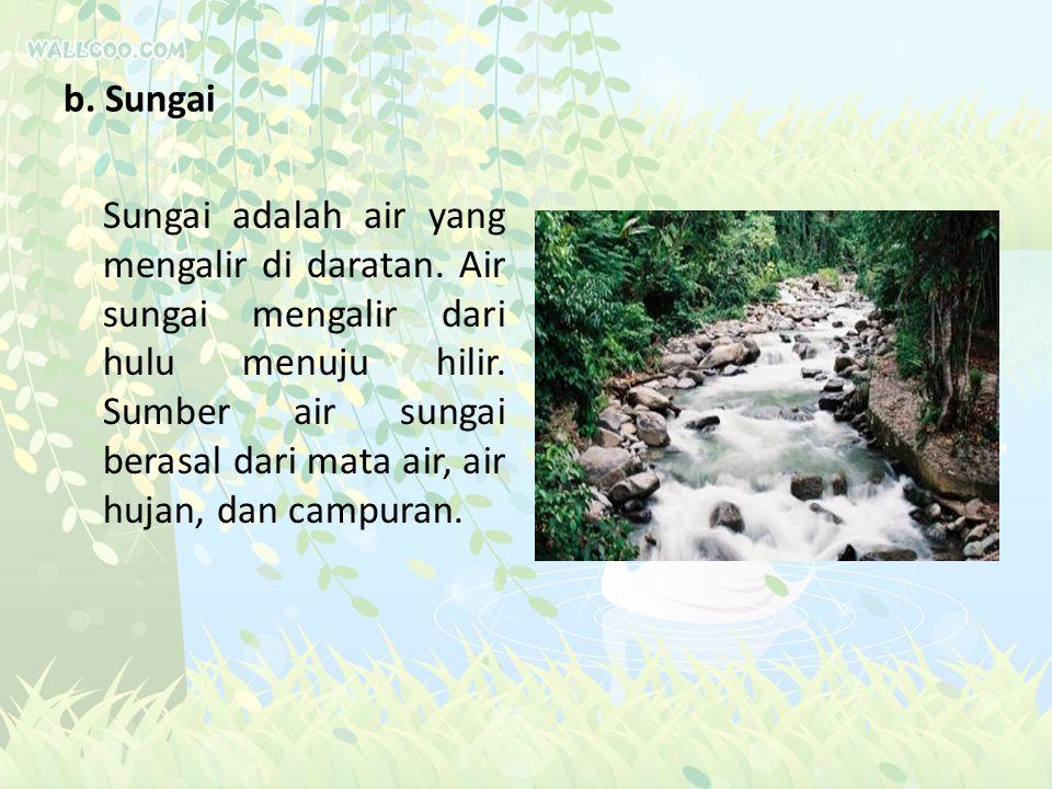 b. Sungai Sungai adalah air yang mengalir di daratan. Air sungai mengalir dari hulu menuju hilir. Sumber air sungai berasal dari mata air, air hujan,