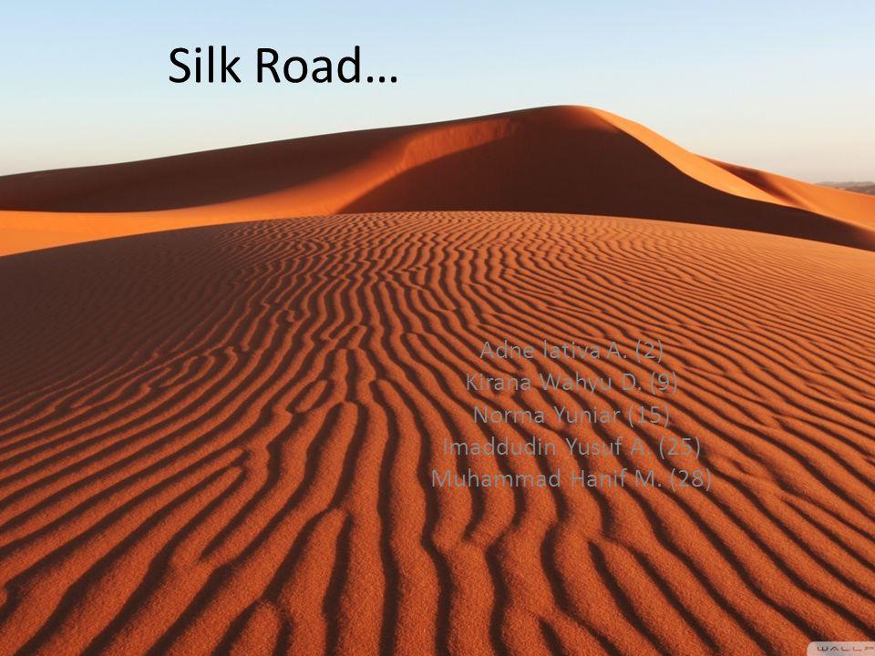 Silk Road… Adne lativa A. (2) Kirana Wahyu D. (9) Norma Yuniar (15) Imaddudin Yusuf A. (25) Muhammad Hanif M. (28)