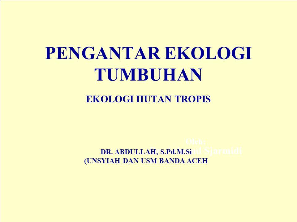 PENGANTAR EKOLOGI TUMBUHAN EKOLOGI HUTAN TROPIS Oleh: Dr. Achmad Sjarmidi DR. ABDULLAH, S.Pd.M.Si (UNSYIAH DAN USM BANDA ACEH