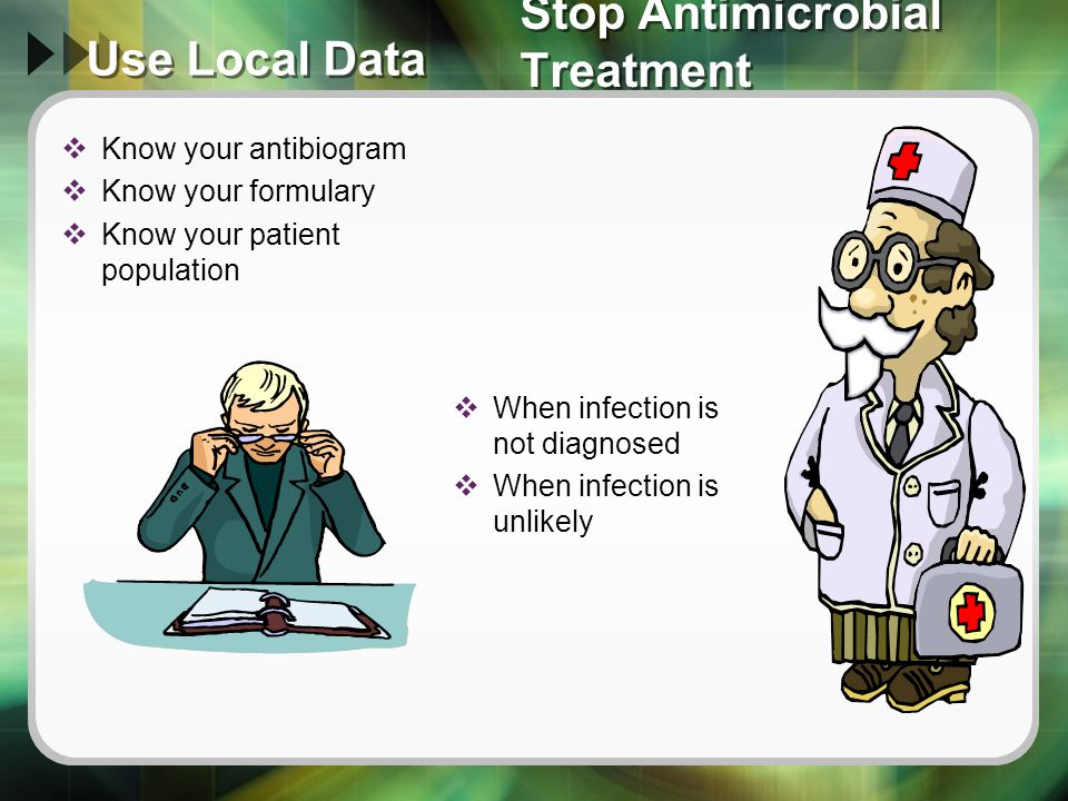 Use Local Data  Know your antibiogram  Know your formulary  Know your patient population  When infection is not diagnosed  When infection is unli
