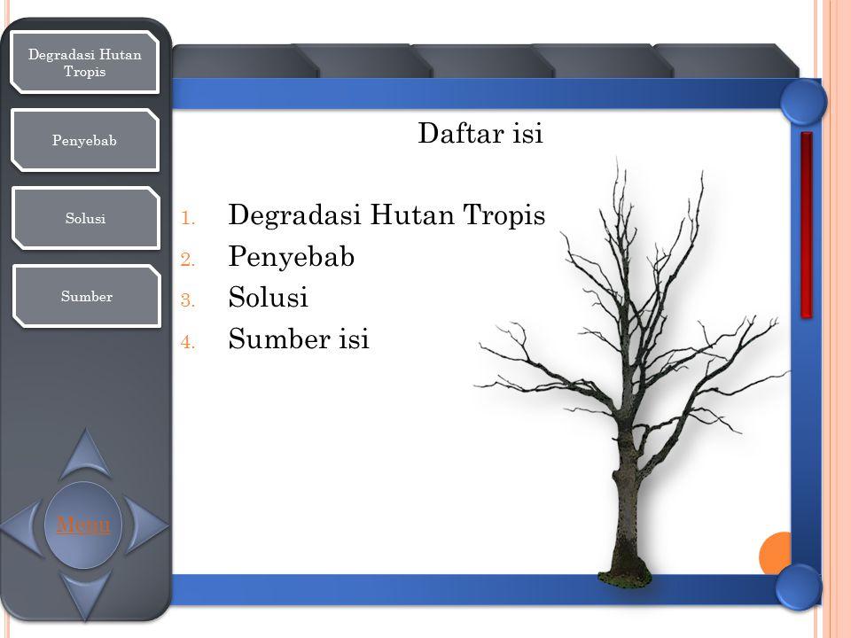Degradasi Hutan Tropis Degradasi Hutan Tropis Penyebab Solusi Sumber Daftar isi 1. Degradasi Hutan Tropis 2. Penyebab 3. Solusi 4. Sumber isi Menu