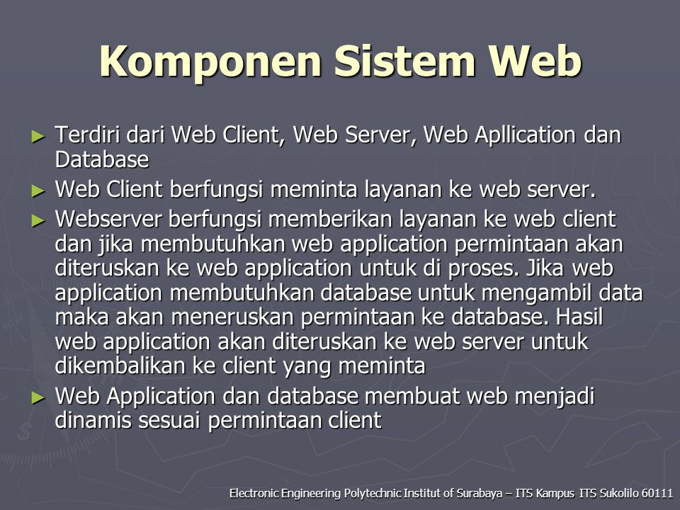 Electronic Engineering Polytechnic Institut of Surabaya – ITS Kampus ITS Sukolilo 60111 Komponen Sistem Web ► Terdiri dari Web Client, Web Server, Web Apllication dan Database ► Web Client berfungsi meminta layanan ke web server.