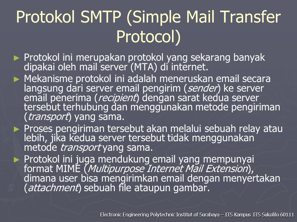 Electronic Engineering Polytechnic Institut of Surabaya – ITS Kampus ITS Sukolilo 60111 Protokol SMTP (Simple Mail Transfer Protocol) ► ► Protokol ini merupakan protokol yang sekarang banyak dipakai oleh mail server (MTA) di internet.
