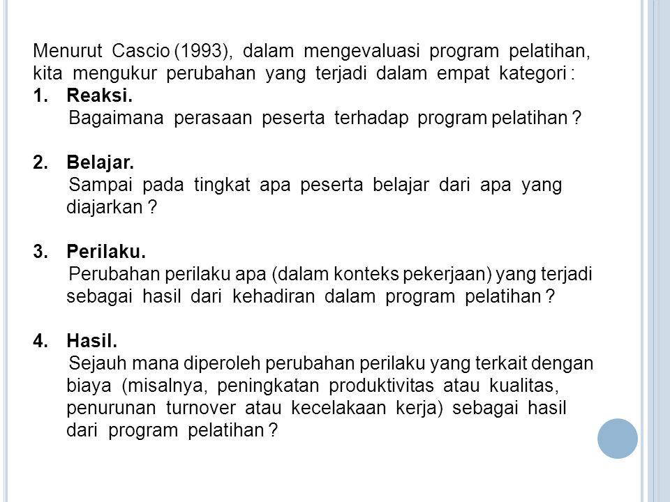 Menurut Cascio (1993), dalam mengevaluasi program pelatihan, kita mengukur perubahan yang terjadi dalam empat kategori : 1.Reaksi. Bagaimana perasaan
