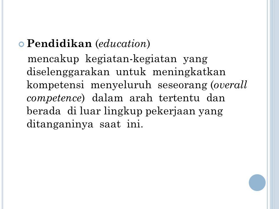 Pendidikan ( education ) mencakup kegiatan-kegiatan yang diselenggarakan untuk meningkatkan kompetensi menyeluruh seseorang ( overall competence ) dal