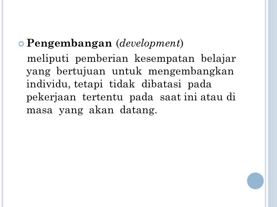 Pengembangan ( development ) meliputi pemberian kesempatan belajar yang bertujuan untuk mengembangkan individu, tetapi tidak dibatasi pada pekerjaan t