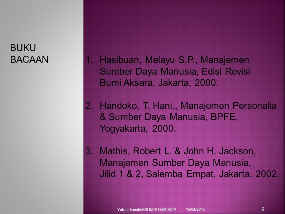 15/04/2015 Yulizar Kasih/MSDM/STMIK-MDP 5 BUKU BACAAN 1.Hasibuan, Melayu S.P., Manajemen Sumber Daya Manusia, Edisi Revisi Bumi Aksara, Jakarta, 2000.