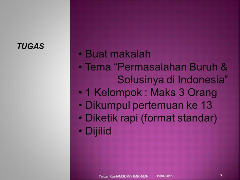 """15/04/2015 Yulizar Kasih/MSDM/STMIK-MDP 7 TUGAS Buat makalah Tema """"Permasalahan Buruh & Solusinya di Indonesia"""" 1 Kelompok : Maks 3 Orang Dikumpul per"""
