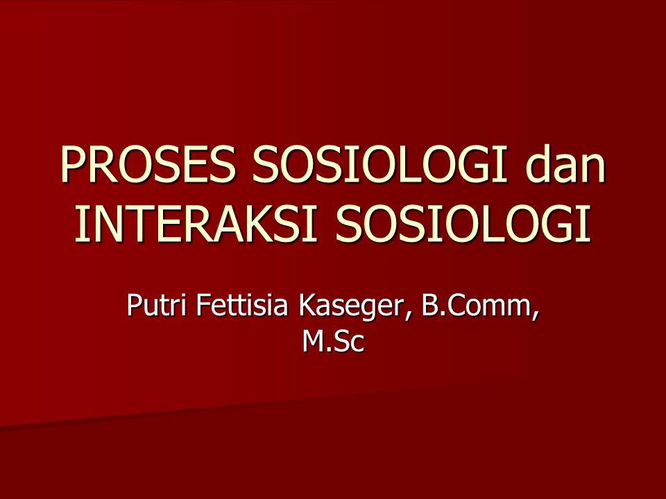 PROSES SOSIOLOGI dan INTERAKSI SOSIOLOGI Putri Fettisia Kaseger, B.Comm, M.Sc