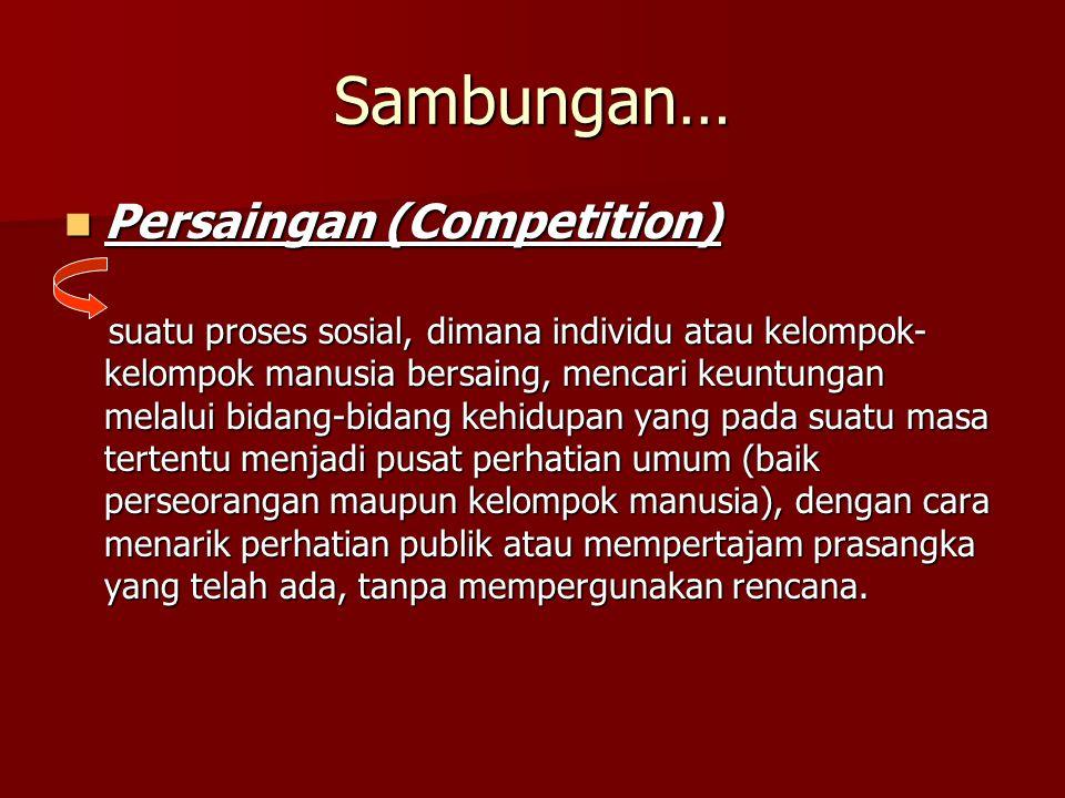 Sambungan… Persaingan (Competition) Persaingan (Competition) suatu proses sosial, dimana individu atau kelompok- kelompok manusia bersaing, mencari ke