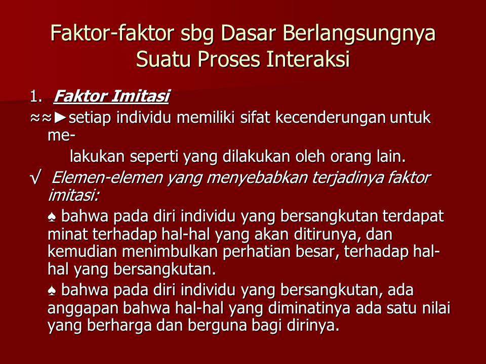 Faktor-faktor sbg Dasar Berlangsungnya Suatu Proses Interaksi 1. Faktor Imitasi ≈≈ ► setiap individu memiliki sifat kecenderungan untuk me- lakukan se