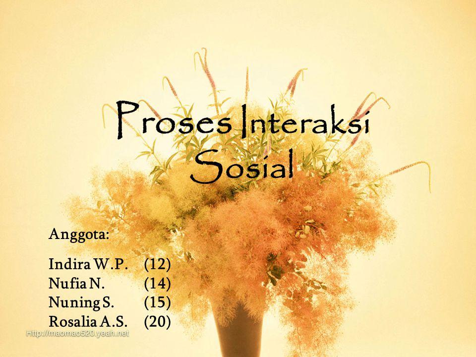 Proses Interaksi Sosial Indira W.P.(12) Nufia N.(14) Nuning S.(15) Rosalia A.S.(20) Anggota: