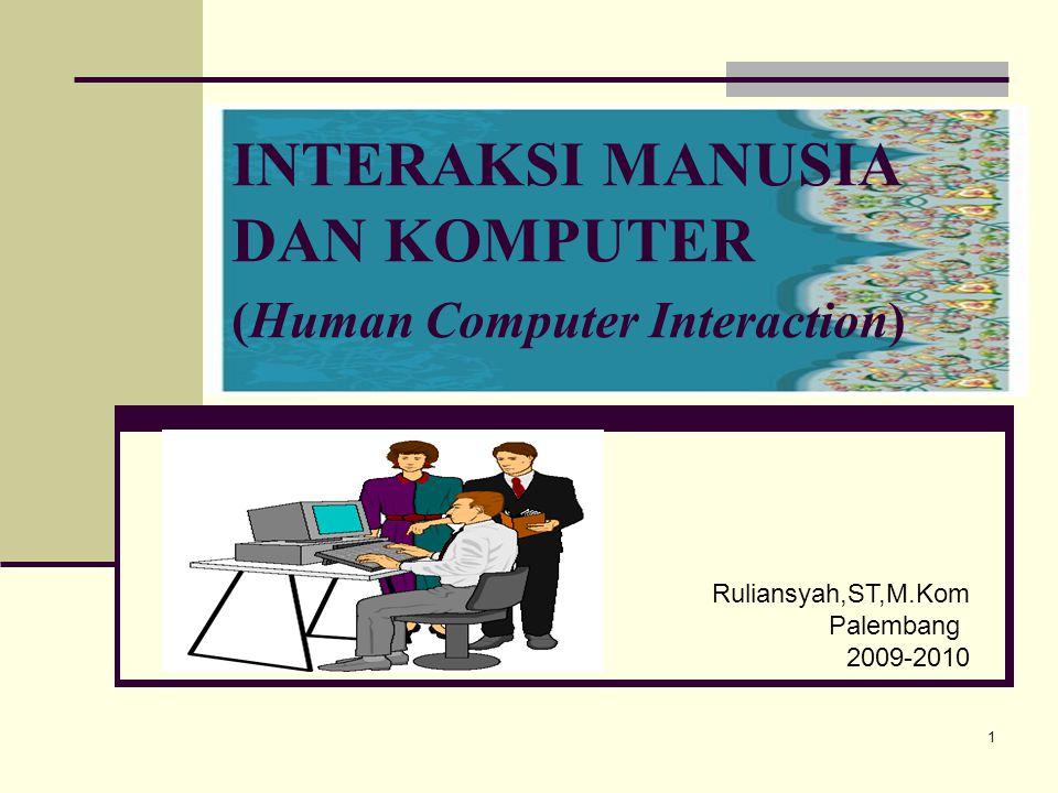 1 INTERAKSI MANUSIA DAN KOMPUTER (Human Computer Interaction) Ruliansyah,ST,M.Kom Palembang 2009-2010