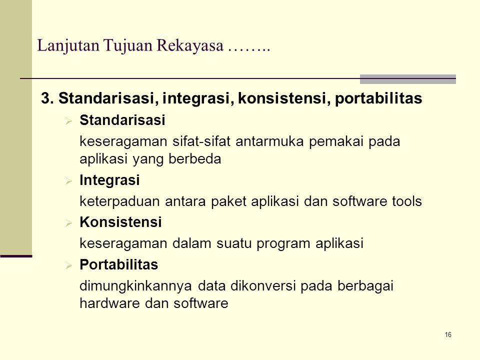 16 Lanjutan Tujuan Rekayasa …….. 3. Standarisasi, integrasi, konsistensi, portabilitas  Standarisasi keseragaman sifat-sifat antarmuka pemakai pada a