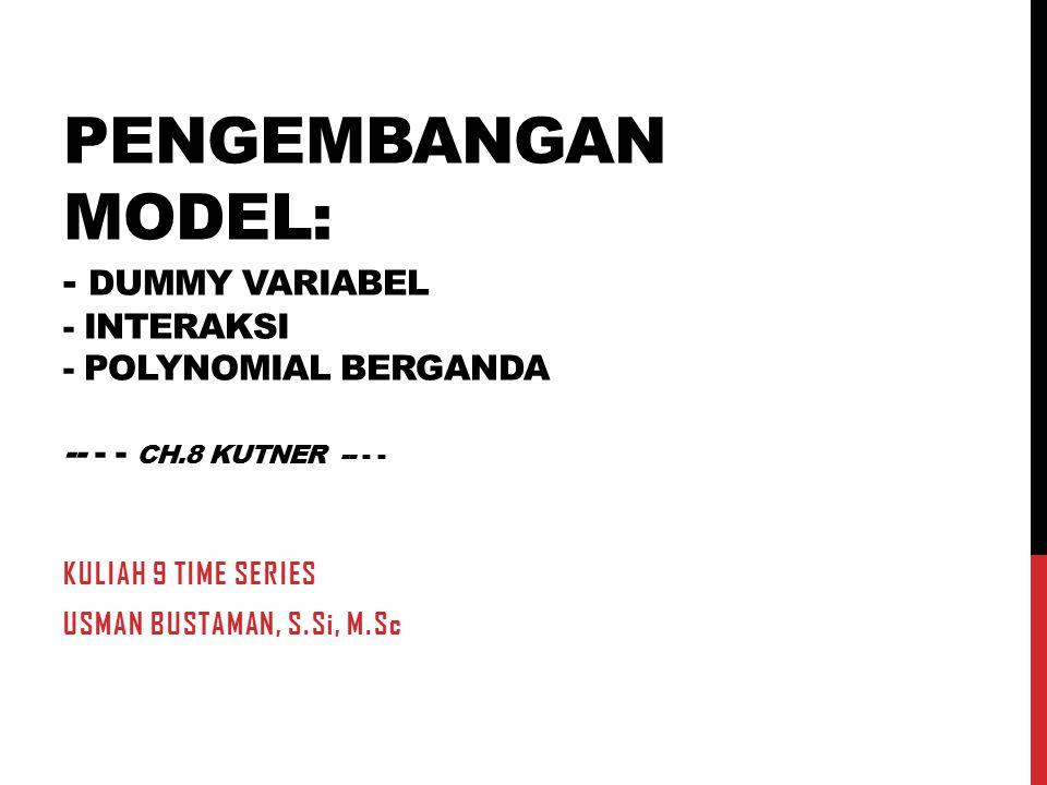 PENGEMBANGAN MODEL: - DUMMY VARIABEL - INTERAKSI - POLYNOMIAL BERGANDA -- - - CH.8 KUTNER -- - - KULIAH 9 TIME SERIES USMAN BUSTAMAN, S.Si, M.Sc