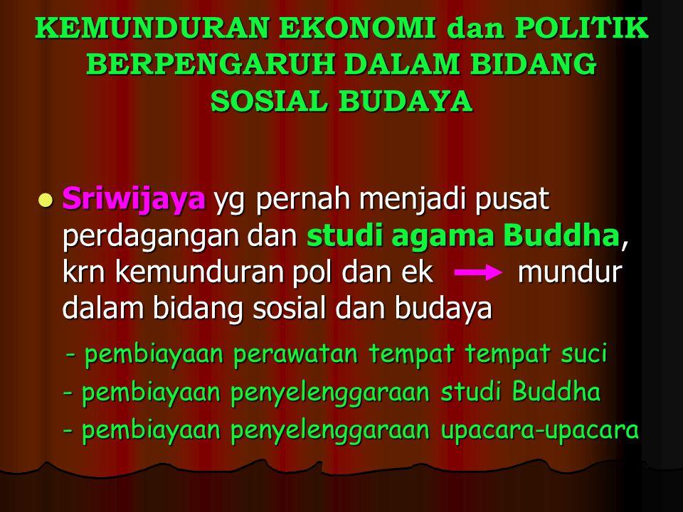 KEMUNDURAN EKONOMI dan POLITIK BERPENGARUH DALAM BIDANG SOSIAL BUDAYA Sriwijaya yg pernah menjadi pusat perdagangan dan studi agama Buddha, krn kemund