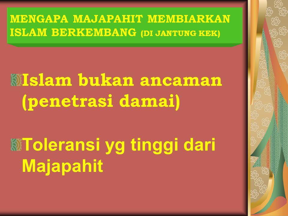 MENGAPA MAJAPAHIT MEMBIARKAN ISLAM BERKEMBANG (DI JANTUNG KEK) Islam bukan ancaman (penetrasi damai) Toleransi yg tinggi dari Majapahit