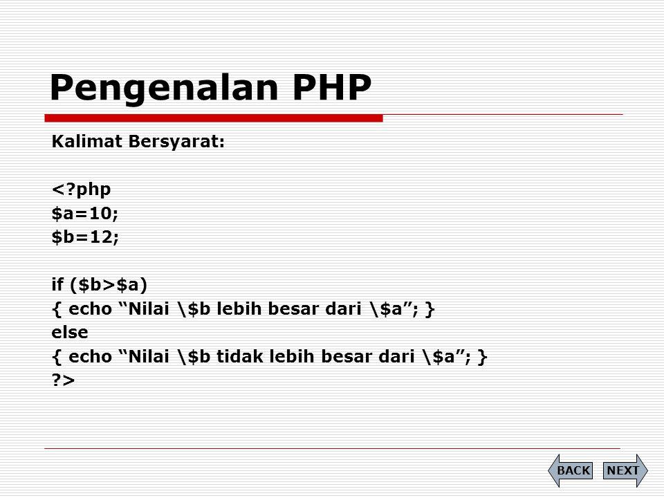 Kalimat Bersyarat: <?php $a=10; $b=12; if ($b>$a) { echo Nilai \$b lebih besar dari \$a ; } else { echo Nilai \$b tidak lebih besar dari \$a ; } ?> Pengenalan PHP NEXTBACK