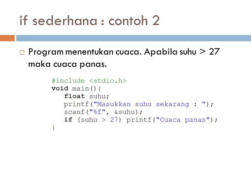 if sederhana : contoh 2  Program menentukan cuaca. Apabila suhu > 27 maka cuaca panas.