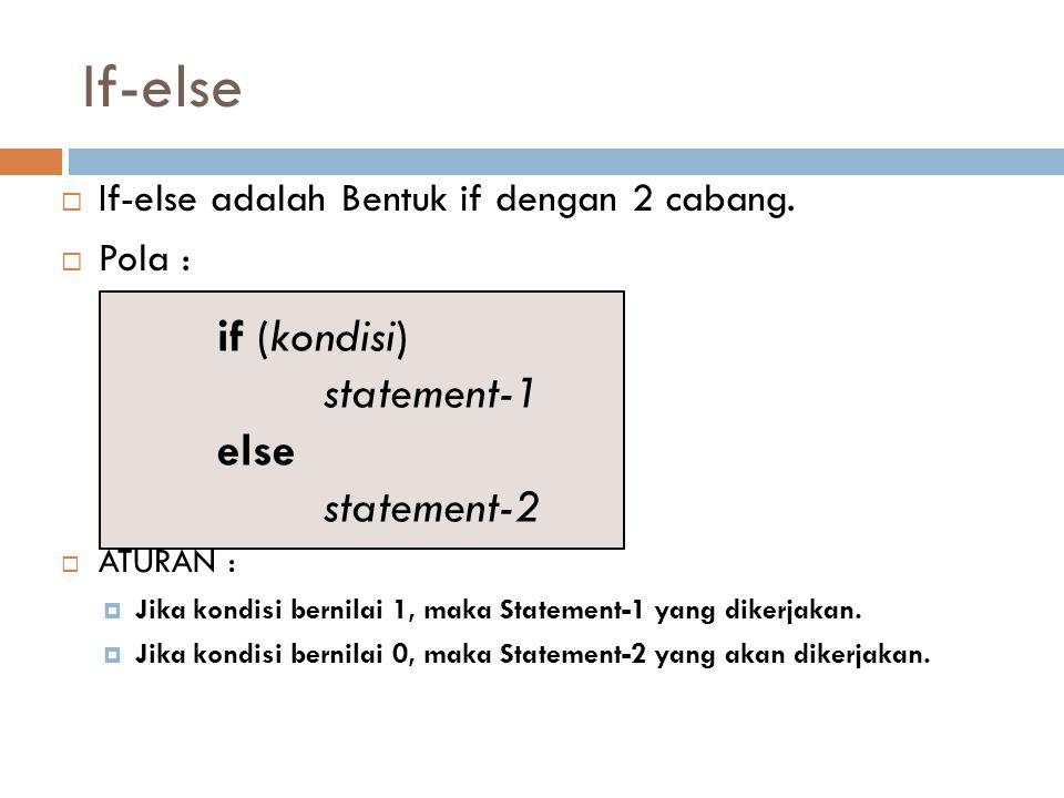 If-else  If-else adalah Bentuk if dengan 2 cabang.  Pola :  ATURAN :  Jika kondisi bernilai 1, maka Statement-1 yang dikerjakan.  Jika kondisi be