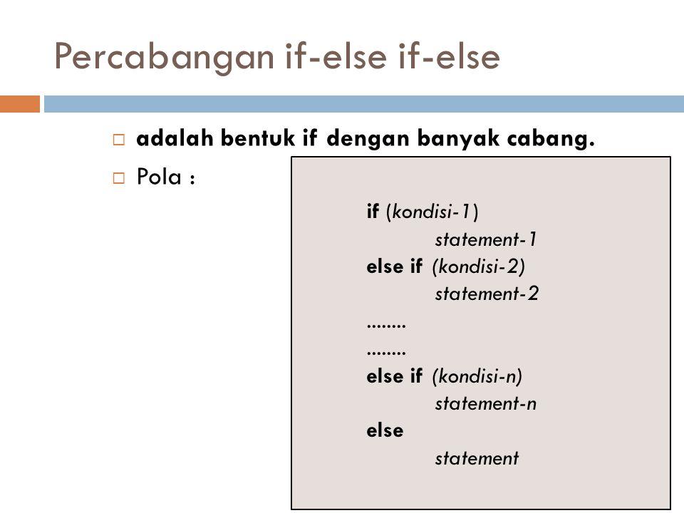 Percabangan if-else if-else  adalah bentuk if dengan banyak cabang.  Pola : if (kondisi-1) statement-1 else if (kondisi-2) statement-2........ else