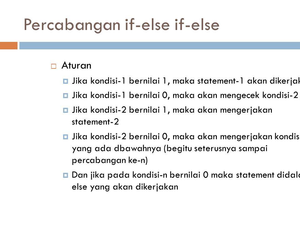 Percabangan if-else if-else  Aturan  Jika kondisi-1 bernilai 1, maka statement-1 akan dikerjakan  Jika kondisi-1 bernilai 0, maka akan mengecek kon