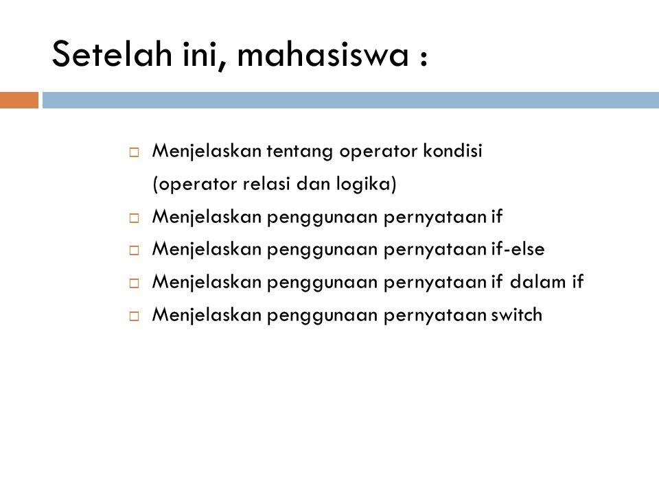 Setelah ini, mahasiswa :  Menjelaskan tentang operator kondisi (operator relasi dan logika)  Menjelaskan penggunaan pernyataan if  Menjelaskan penggunaan pernyataan if-else  Menjelaskan penggunaan pernyataan if dalam if  Menjelaskan penggunaan pernyataan switch